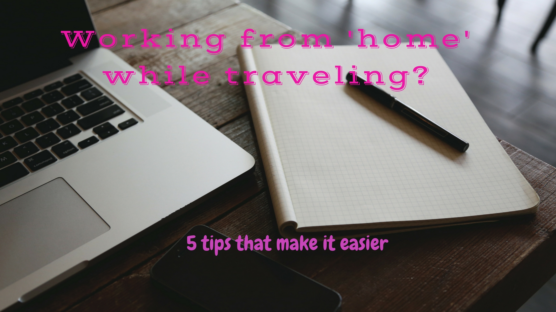 Working From 'home' While Traveling? 5 Tips That Make It